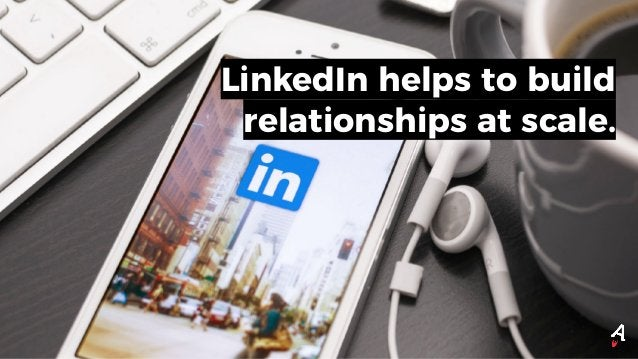 LinkedIn helps to build relationships at scale.