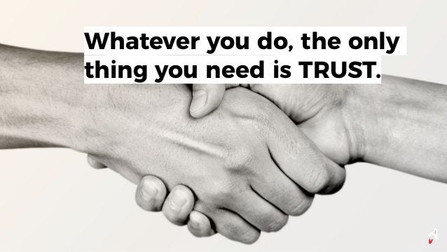 Whatever you do, the only thing you need is TRUST.