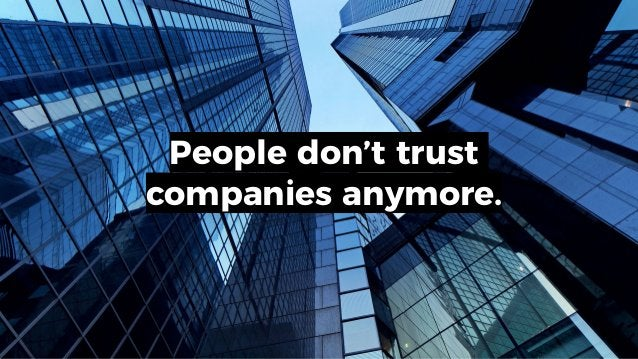 People don't trust companies anymore.