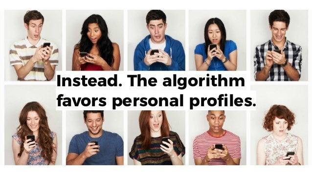 Instead. The algorithm favors personal profiles.
