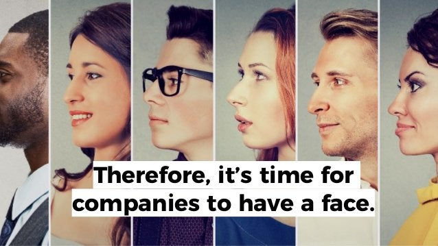 Therefore, it's time for companies to have a face.