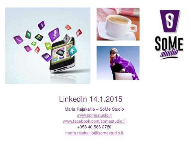 LinkedIn 14.1.2015 Maria Rajakallio – SoMe Studio www.somestudio.fi www.facebook.com/somestudio.fi +358 40 586 2780 maria....