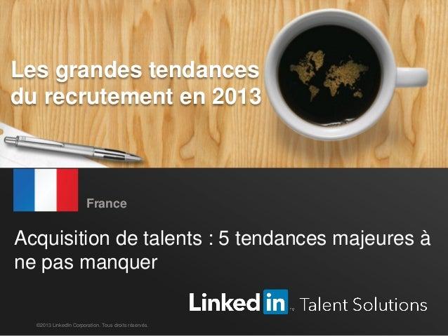 Tendances mondiales du recrutement en 2013 1 Acquisition de talents : 5 tendances majeures à ne pas manquer France ©2013 L...
