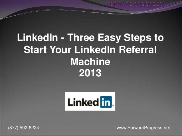 www.ForwardProgress.net(877) 592-6224 LinkedIn - Three Easy Steps to Start Your LinkedIn Referral Machine 2013