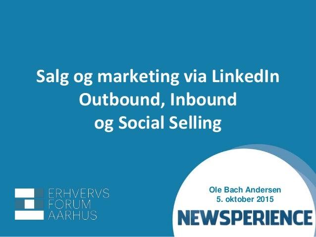 Salg og marketing via LinkedIn Outbound, Inbound og Social Selling Ole Bach Andersen 5. oktober 2015