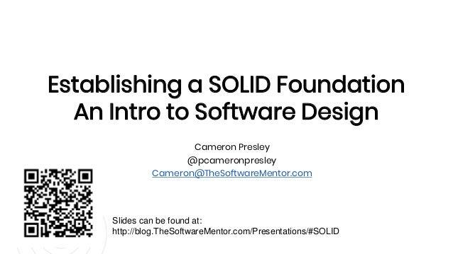 Cameron Presley @pcameronpresley Cameron@TheSoftwareMentor.com Establishing a SOLID Foundation An Intro to Software Design...