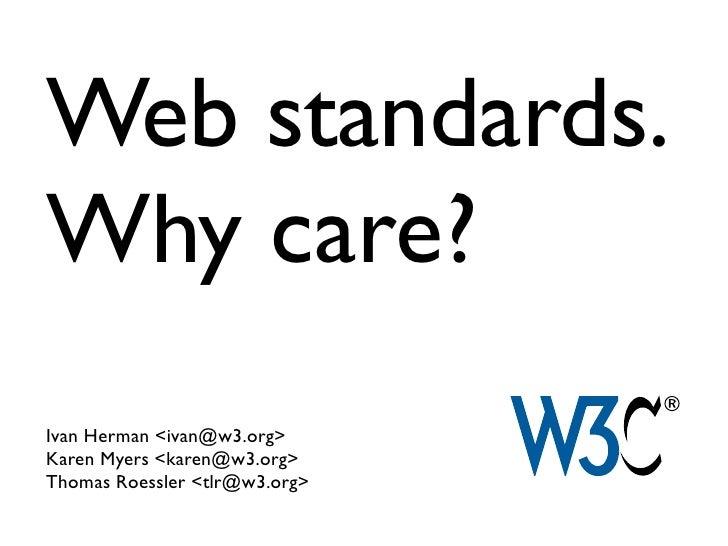 Web standards.Why care?Ivan Herman <ivan@w3.org>Karen Myers <karen@w3.org>Thomas Roessler <tlr@w3.org>