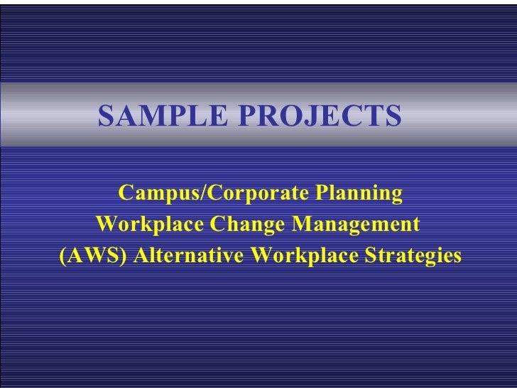 SAMPLE PROJECTS   <ul><li>Campus/Corporate Planning </li></ul><ul><li>Workplace Change Management  </li></ul><ul><li>(AWS)...