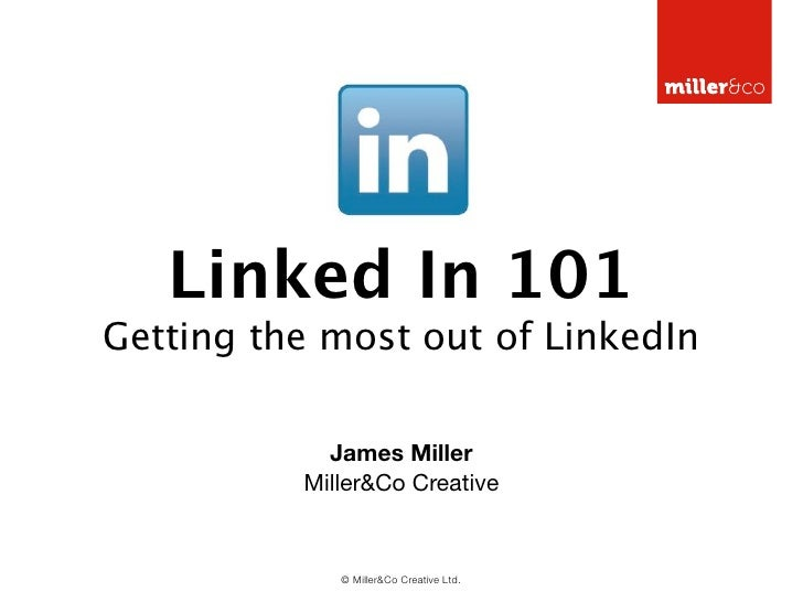 Linked In 101Getting the most out of LinkedIn            James Miller          Miller&Co Creative             © Miller&Co ...
