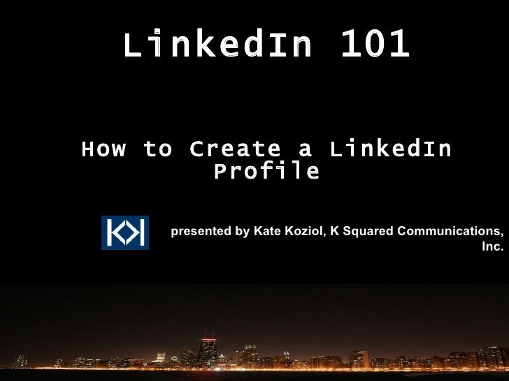 LinkedIn 101 How to Create a LinkedIn Profile presented by Kate Koziol, K Squared Communications, Inc.