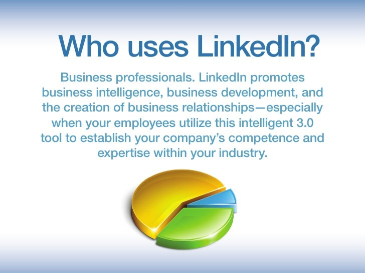 Who uses LinkedIn?    Business professionals. LinkedIn promotes business intelligence, business development, and the creat...