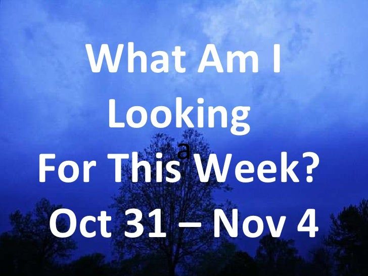 a What Am I Looking  For This Week?  Oct 31 – Nov 4