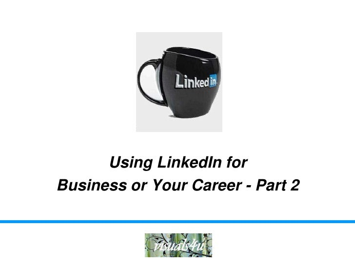 Using LinkedIn forBusiness or Your Career - Part 2