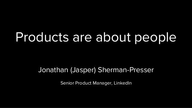 Products are about people Jonathan (Jasper) Sherman-Presser Senior Product Manager, LinkedIn
