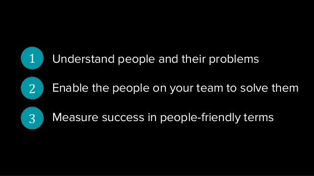 Understand people and their problems Enable the people on your team to solve them Measure success in people-friendly terms...