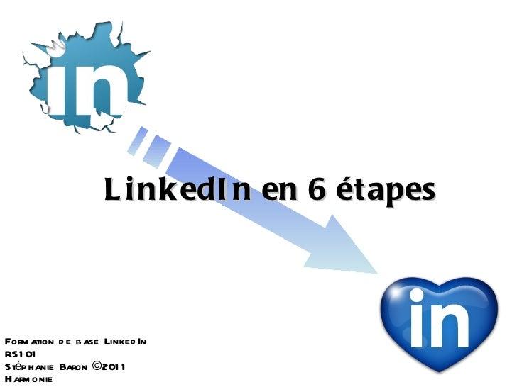 L i nk edI n en 6 étapesForm ation d e base Linked InRS1 01Stéphanie Baron © 201 1Harm onie