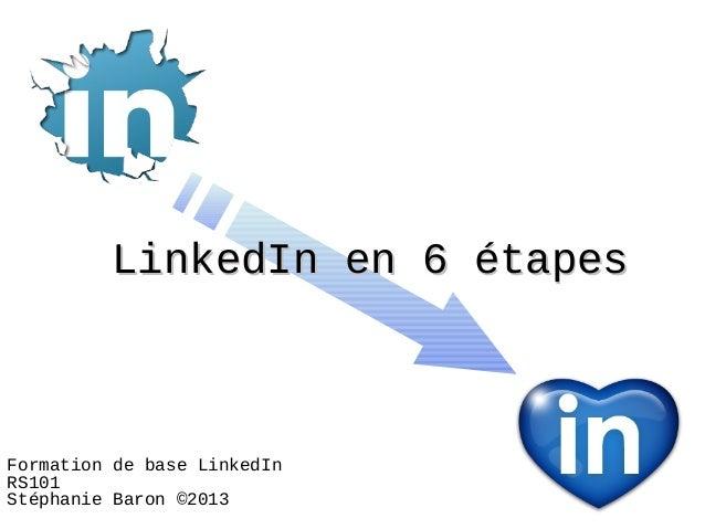 LinkedIn en 6 étapesFormation de base LinkedInRS101Stéphanie Baron ©2013