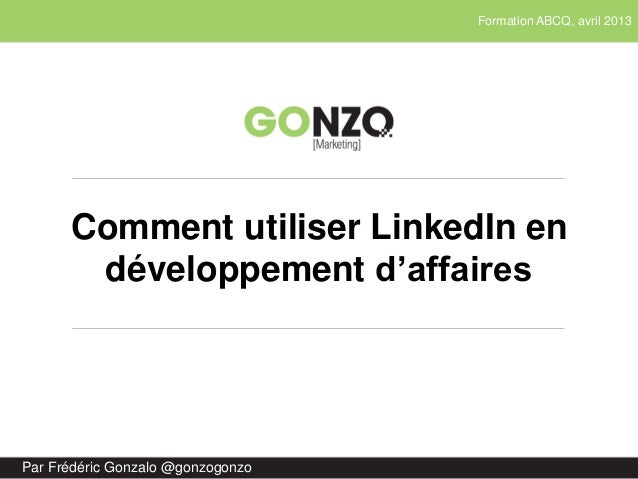 Formation ABCQ, avril 2013Par Frédéric Gonzalo @gonzogonzoComment utiliser LinkedIn endéveloppement d'affaires