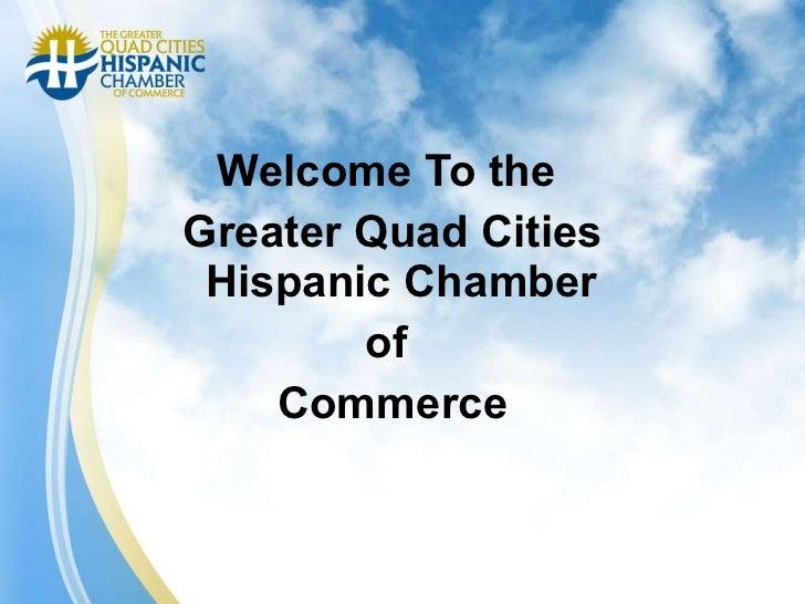 <ul><li>Welcome To the  </li></ul><ul><li>Greater Quad Cities Hispanic Chamber  </li></ul><ul><li>of  </li></ul><ul><li>Co...