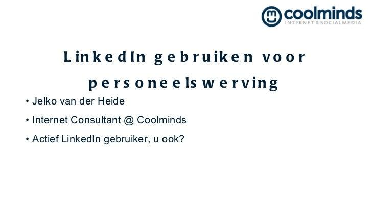 LinkedIn gebruiken voor personeelswerving <ul><li>Jelko van der Heide  </li></ul><ul><li>Internet Consultant @ Coolminds <...