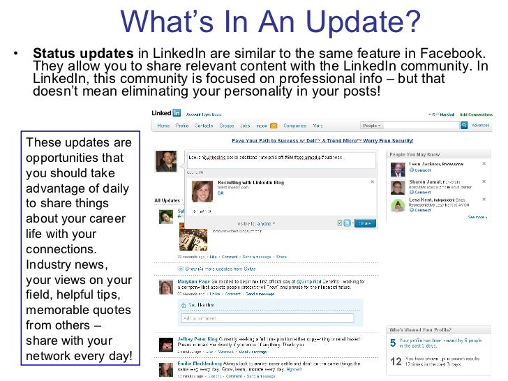 What's In An Update? <ul><li>Status updates  in LinkedIn are similar to the same feature in Facebook. They allow you to sh...