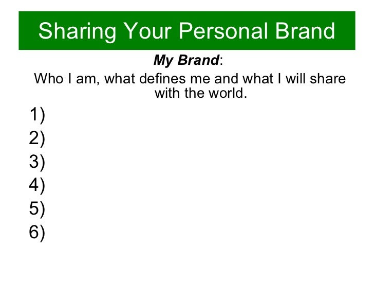 Sharing Your Personal Brand <ul><ul><li>My Brand :  </li></ul></ul><ul><ul><li>Who I am, what defines me and what I will s...