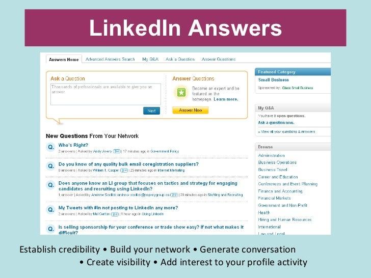 LinkedIn Answers <ul><li>Establish credibility • Build your network • Generate conversation  </li></ul><ul><li>•  Create v...