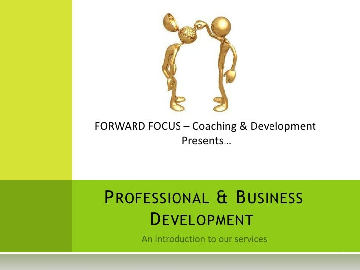 FORWARD FOCUS – Coaching & Development             Presents… P ROFESSIONAL & B USINESS       D EVELOPMENT