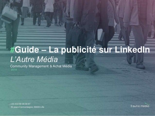 #Guide – La publicité sur LinkedIn  L'Autre Média  Community Management & Achat Média  2014  +33 (0)3 59 05 30 97  16 plac...