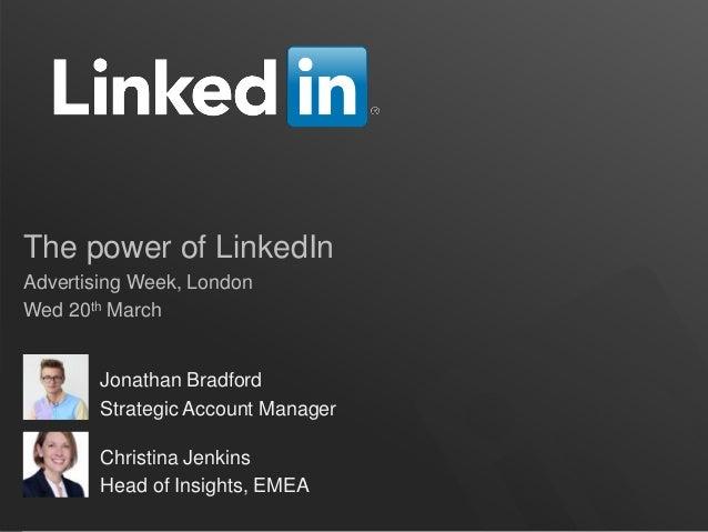 The power of LinkedIn Advertising Week, London Wed 20th March Jonathan Bradford Strategic Account Manager Christina Jenkin...