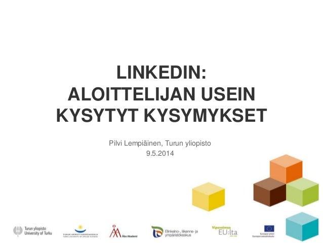 LINKEDIN: ALOITTELIJAN USEIN KYSYTYT KYSYMYKSET Pilvi Lempiäinen, Turun yliopisto 9.5.2014