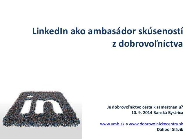 LinkedIn ako ambasádor skúseností  z dobrovoľníctva  Je dobrovoľníctvo cesta k zamestnaniu?  10. 9. 2014 Banská Bystrica  ...