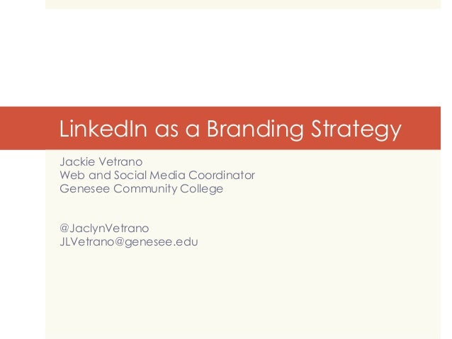 LinkedIn as a Branding Strategy Jackie Vetrano Web and Social Media Coordinator Genesee Community College @JaclynVetrano J...