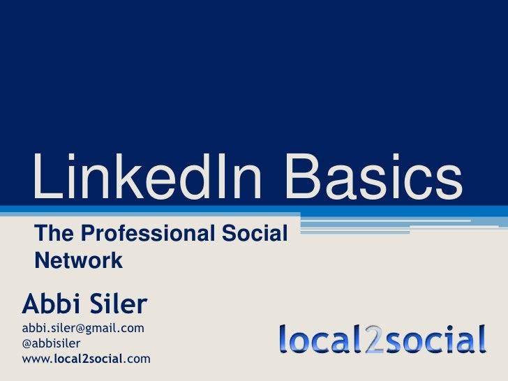 LinkedIn Basics<br />The Professional Social Network<br />Abbi Siler<br />abbi.siler@gmail.com<br />@abbisiler<br />www.lo...