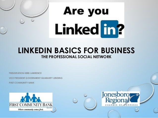 LINKEDIN BASICS FOR BUSINESS THE PROFESSIONAL SOCIAL NETWORK PRESENTATION HERB LAWRENCE VICE PRESIDENT GOVERNMENT GUARANTY...