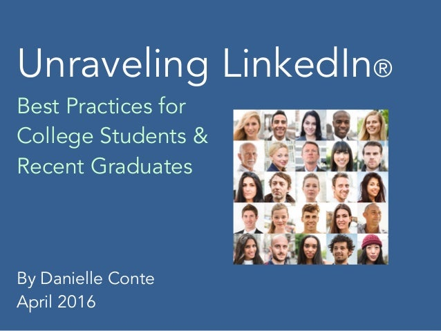 Unraveling LinkedIn® Best Practices for College Students & Recent Graduates By Danielle Conte April 2016