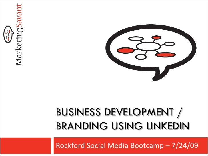 BUSINESS DEVELOPMENT / BRANDING USING LINKEDIN Rockford Social Media Bootcamp – 7/24/09