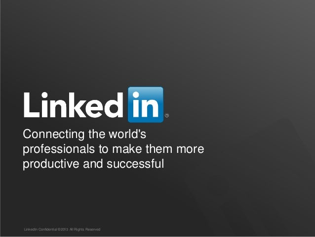 Connecting the world's professionals to make them more productive and successful LinkedIn Confidential ©2013 All Rights Re...
