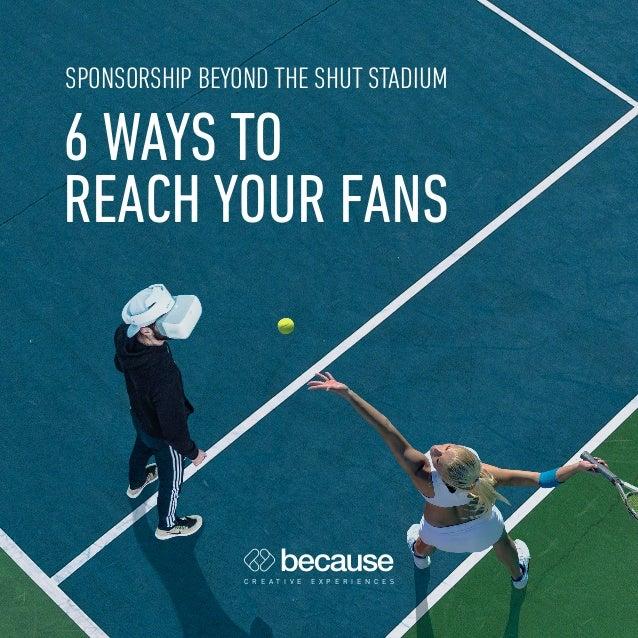 6 WAYS TO REACH YOUR FANS C R E A T I V E E X P E R I E N C E S SPONSORSHIP BEYOND THE SHUT STADIUM