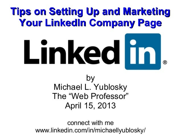 Tips on Setting Up and Marketing  Your LinkedIn Company Page                   by         Michael L. Yublosky         The ...