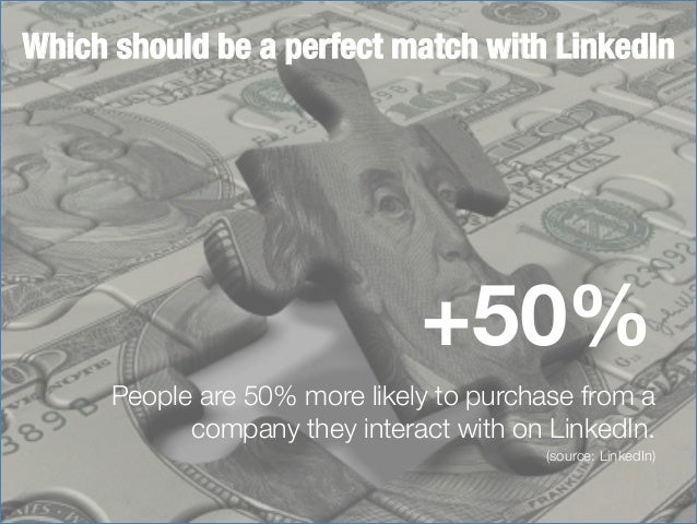 Which should be a perfect match with LinkedIn  +50% People are 50% more likely to purchase from a company they interact wi...