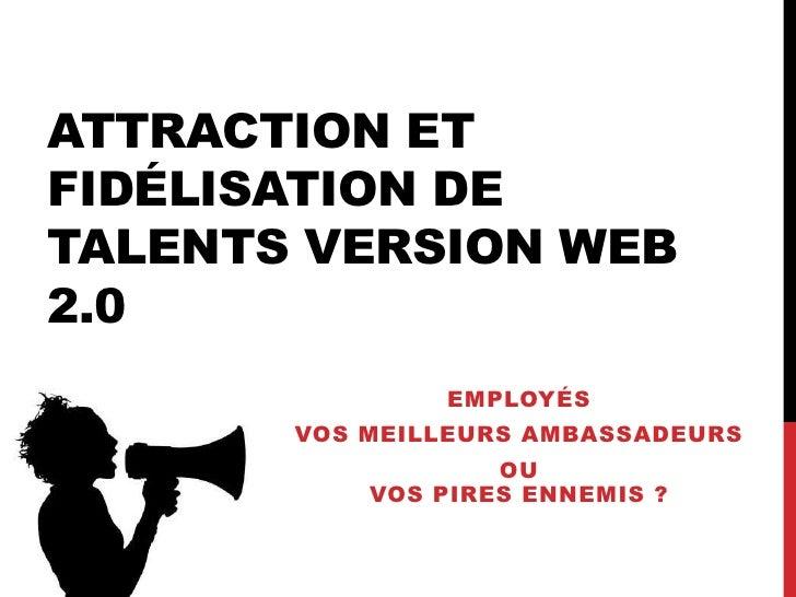 ATTRACTION ETFIDÉLISATION DETALENTS VERSION WEB2.0               EMPLOYÉS       VOS MEILLEURS AMBASSADEURS                ...