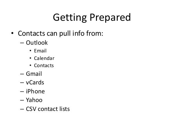 Getting Prepared• Contacts can pull info from:– Outlook• Email• Calendar• Contacts– Gmail– vCards– iPhone– Yahoo– CSV cont...