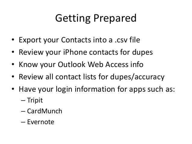 Getting Prepared• Export your Contacts into a .csv file• Review your iPhone contacts for dupes• Know your Outlook Web Acce...