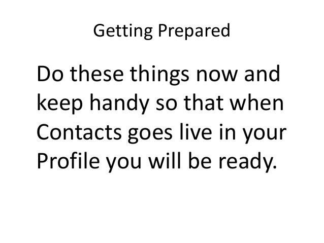 Getting PreparedDo these things now andkeep handy so that whenContacts goes live in yourProfile you will be ready.