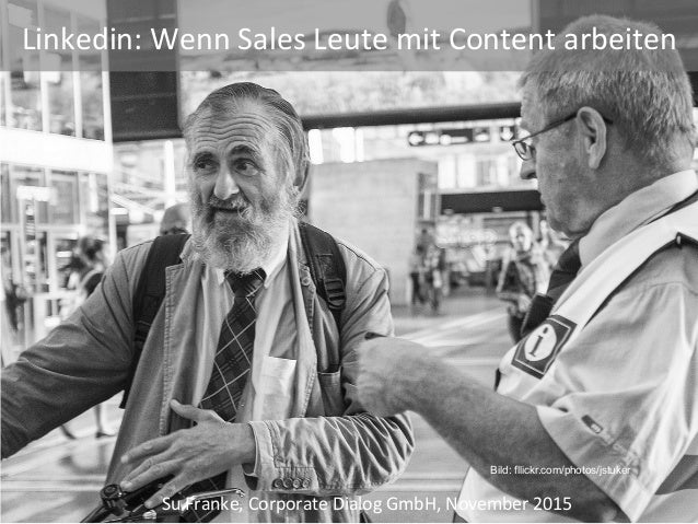 Su	Franke,	Corporate	Dialog	GmbH,	November	2015	 Bild: fllickr.com/photos/jstuker Linkedin:	Wenn	Sales	Leute	mit	Content	a...