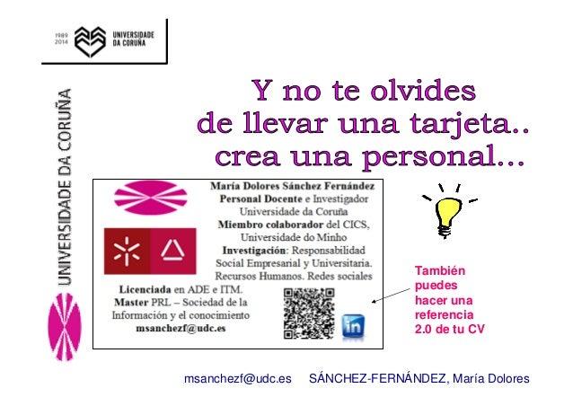 También  puedes  hacer una  referencia  2.0 de tu CV  msanchezf@udc.es SÁNCHEZ-FERNÁNDEZ, María Dolores