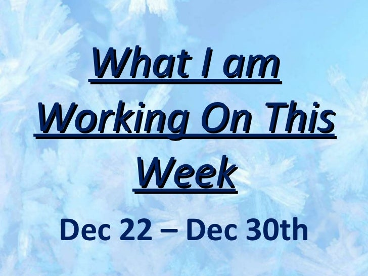What I am Working On This Week Dec 22 – Dec 30th