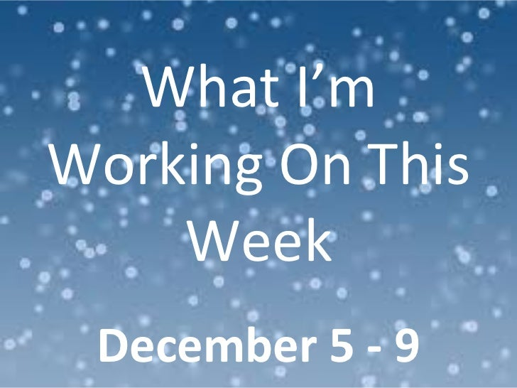 What I'm Working On This Week December 5 - 9