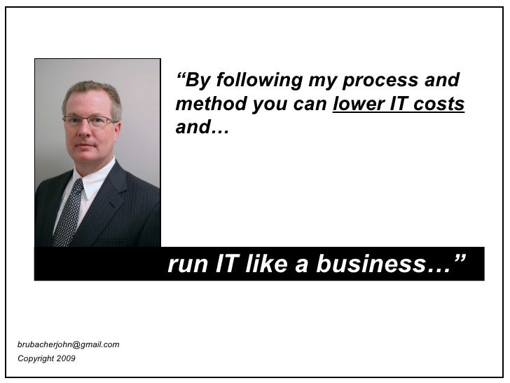"""run IT like a business…"""" """" By following my process and method you can  lower IT costs  and… [email_address] Copyright 2009"""